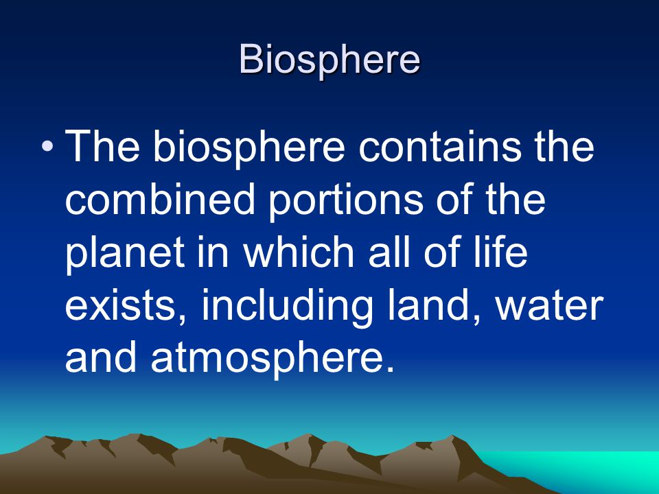 Biosphere The biosphere contains the combined portions of the planet in which all of life exists, including land, water and atmosphere.