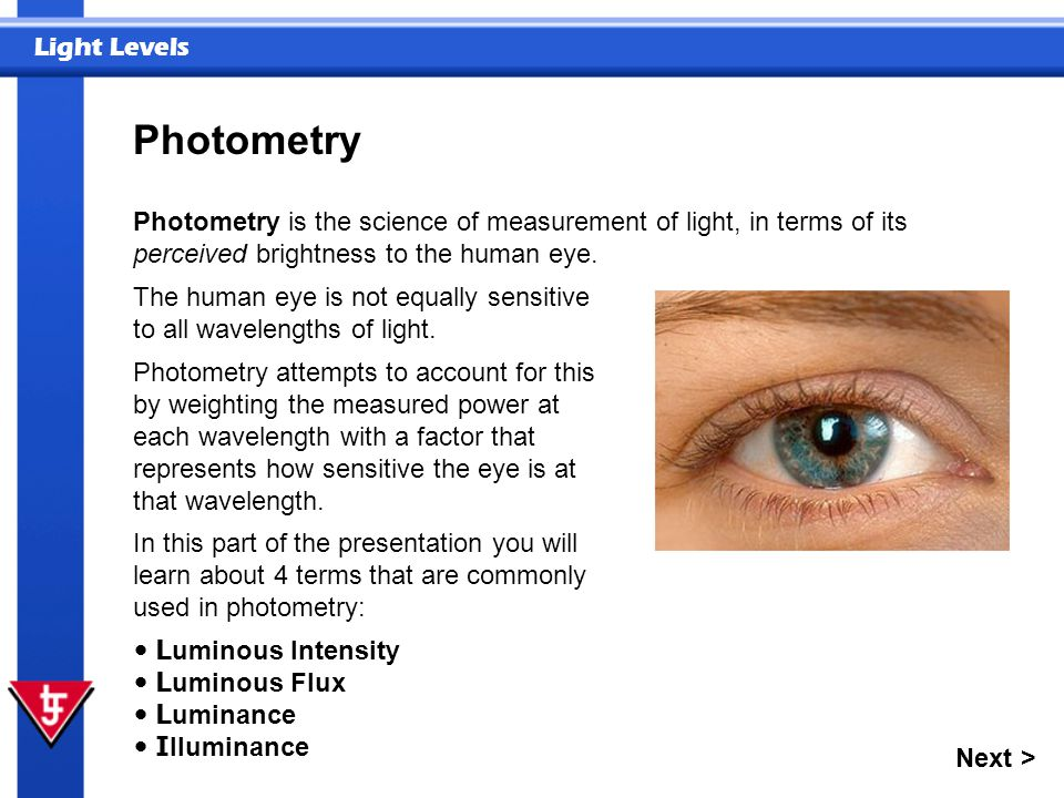 Photometry Photometry is the science of measurement of light, in terms of its perceived brightness to the human eye.
