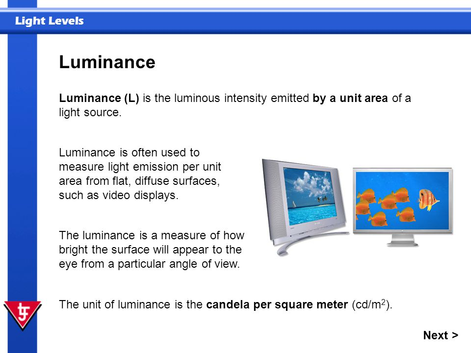 Luminance Luminance (L) is the luminous intensity emitted by a unit area of a light source.