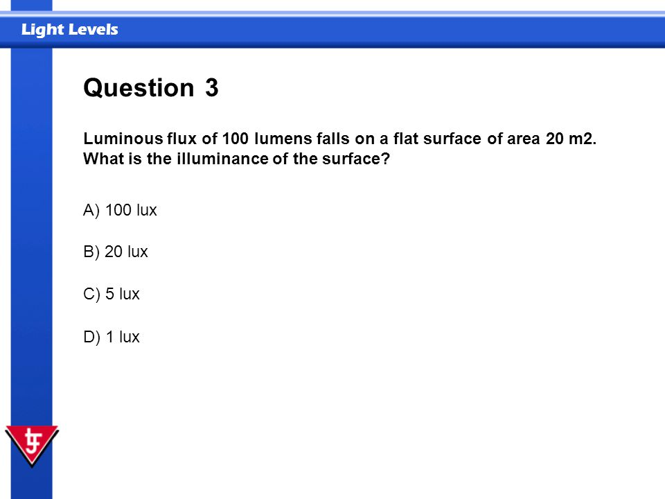 Question 3. Luminous flux of 100 lumens falls on a flat surface of area 20 m2. What is the illuminance of the surface