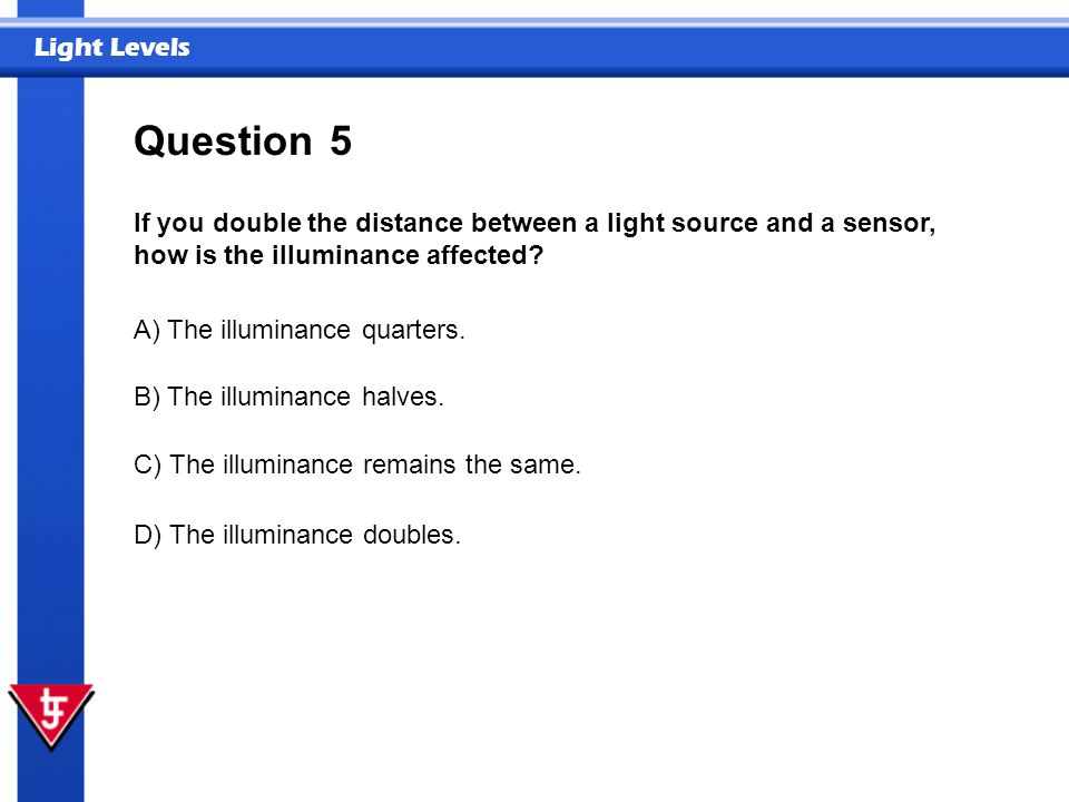 Question 5. If you double the distance between a light source and a sensor, how is the illuminance affected