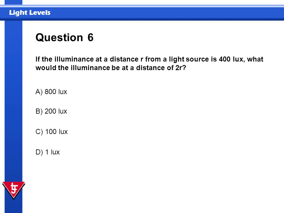 Question 6. If the illuminance at a distance r from a light source is 400 lux, what would the illuminance be at a distance of 2r