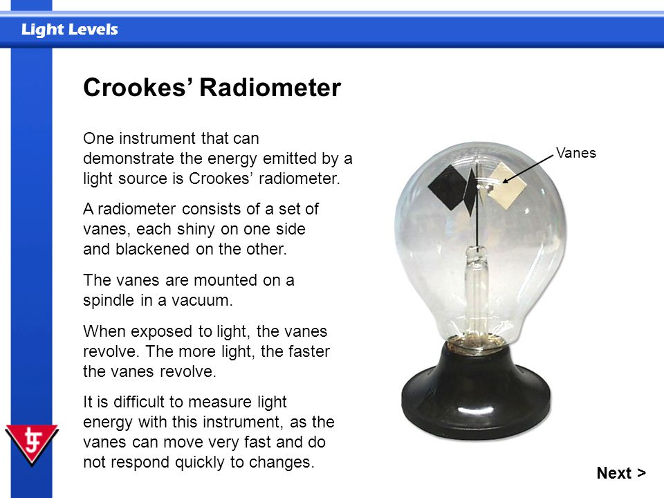 Crookes' Radiometer One instrument that can demonstrate the energy emitted by a light source is Crookes' radiometer.