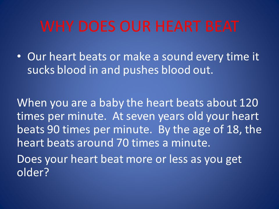 WHY DOES OUR HEART BEAT Our heart beats or make a sound every time it sucks blood in and pushes blood out.