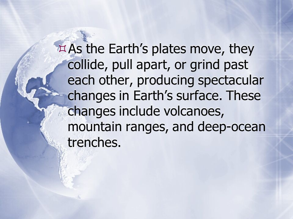 As the Earth's plates move, they collide, pull apart, or grind past each other, producing spectacular changes in Earth's surface.