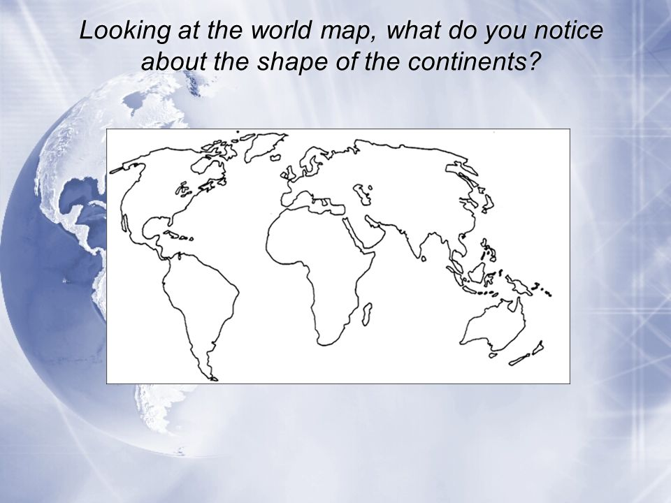Looking at the world map, what do you notice about the shape of the continents
