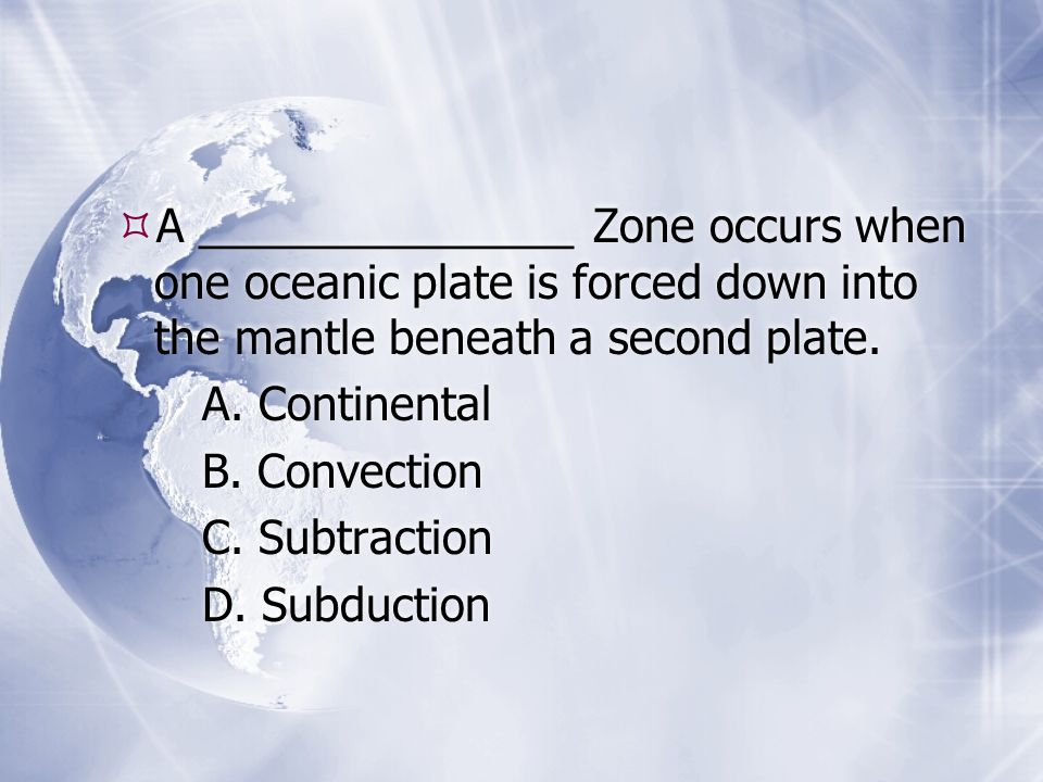 A _______________ Zone occurs when one oceanic plate is forced down into the mantle beneath a second plate.