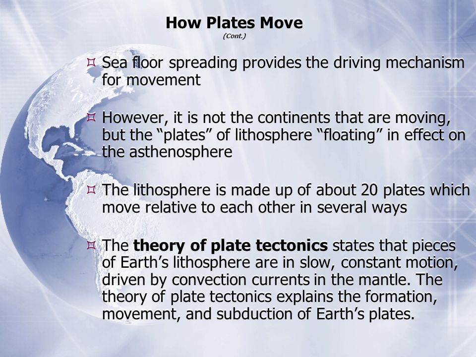How Plates Move (Cont.) Sea floor spreading provides the driving mechanism for movement.
