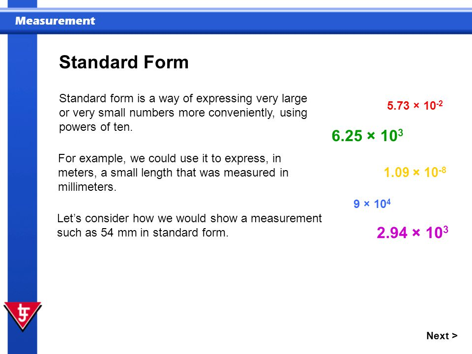 Standard Form Standard form is a way of expressing very large or very small numbers more conveniently, using powers of ten.