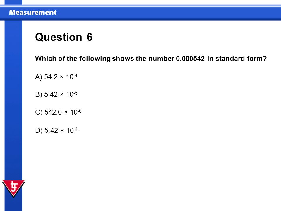 Question 6. Which of the following shows the number 0.000542 in standard form A) 54.2 × 10-4. B) 5.42 × 10-5.