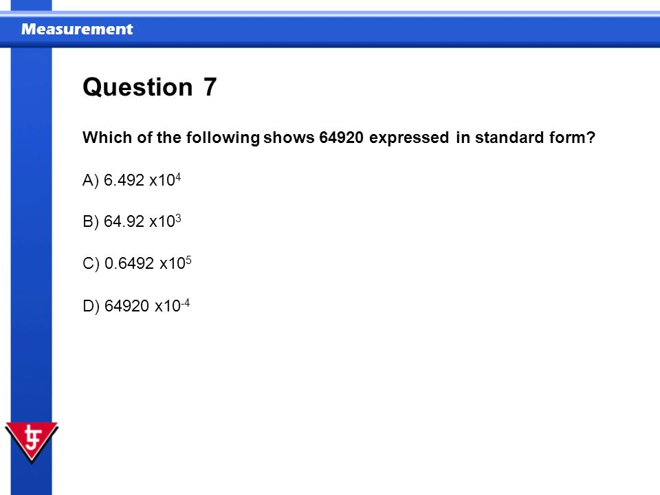 Question 7. Which of the following shows 64920 expressed in standard form A) 6.492 x104. B) 64.92 x103.