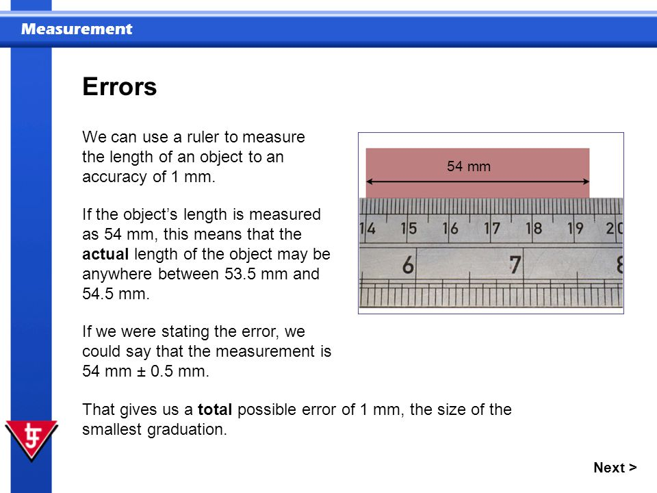 Errors We can use a ruler to measure the length of an object to an accuracy of 1 mm. 54 mm.