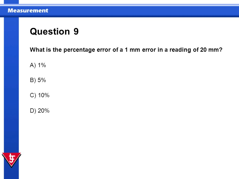 Question 9. What is the percentage error of a 1 mm error in a reading of 20 mm A) 1% B) 5% C) 10%