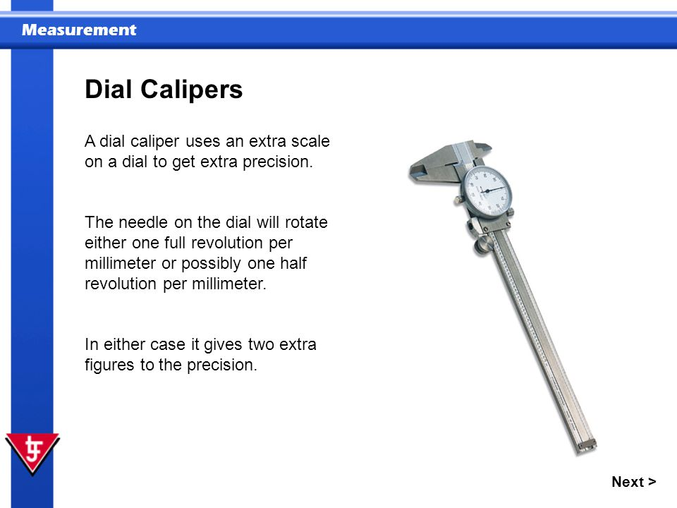 Dial Calipers A dial caliper uses an extra scale on a dial to get extra precision.