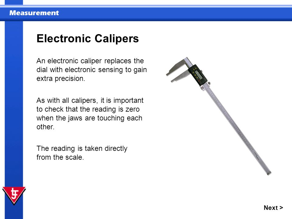 Electronic Calipers An electronic caliper replaces the dial with electronic sensing to gain extra precision.