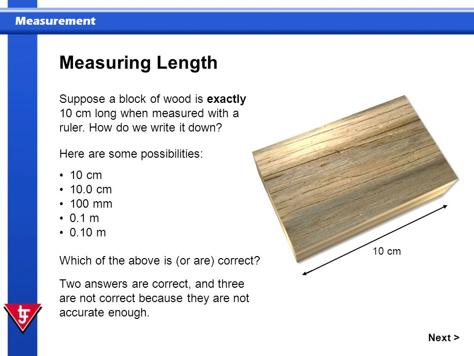 Measuring Length Suppose a block of wood is exactly 10 cm long when measured with a ruler. How do we write it down