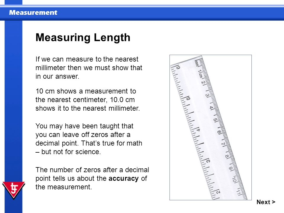 Measuring Length If we can measure to the nearest millimeter then we must show that in our answer.