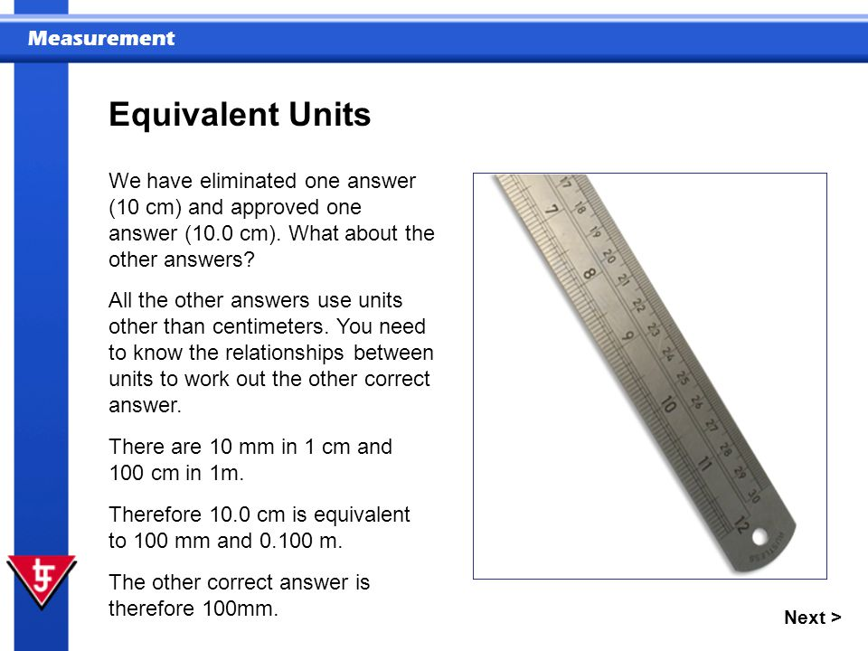 Equivalent Units We have eliminated one answer (10 cm) and approved one answer (10.0 cm). What about the other answers