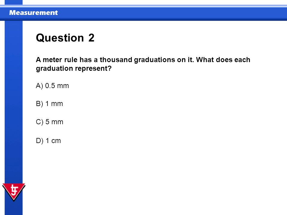 Question 2. A meter rule has a thousand graduations on it. What does each graduation represent A) 0.5 mm.