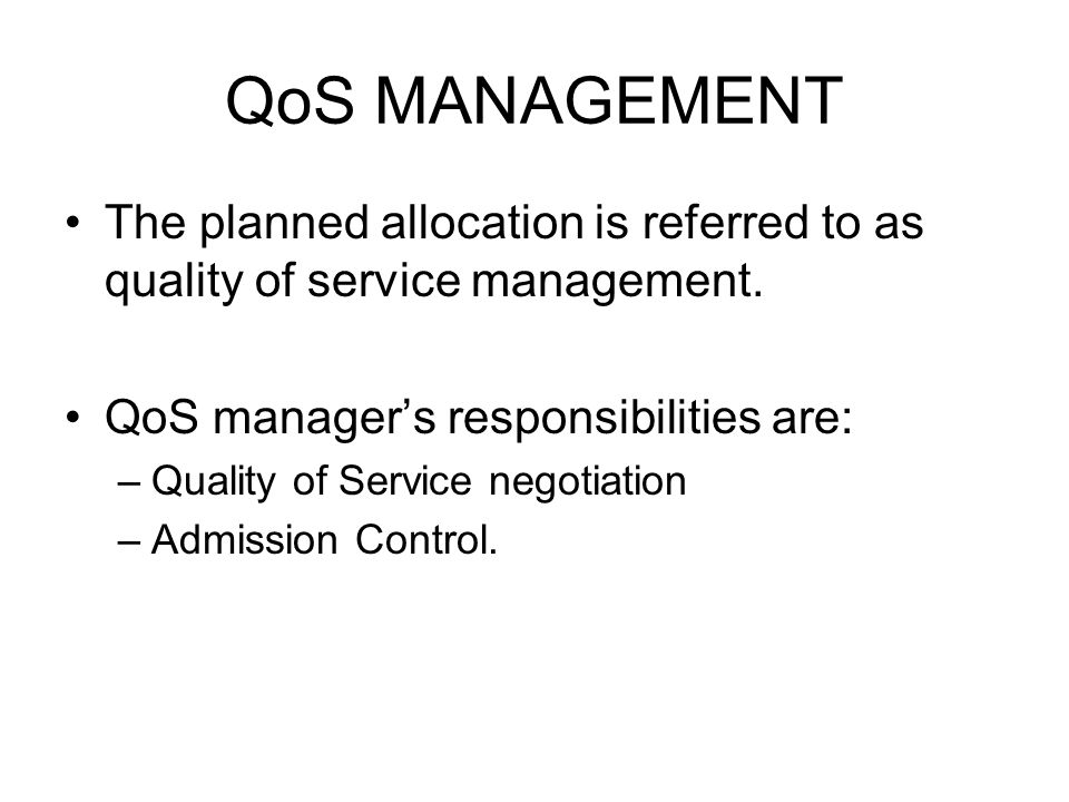 QoS MANAGEMENT The planned allocation is referred to as quality of service management. QoS manager's responsibilities are: