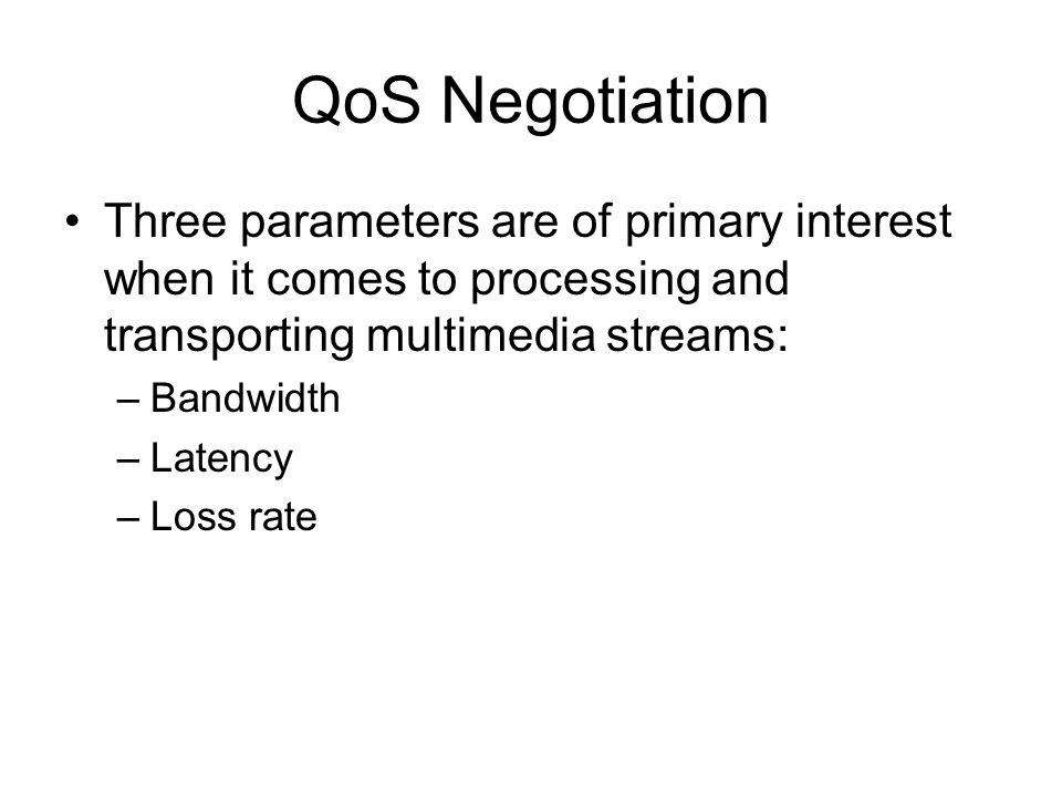 QoS Negotiation Three parameters are of primary interest when it comes to processing and transporting multimedia streams: