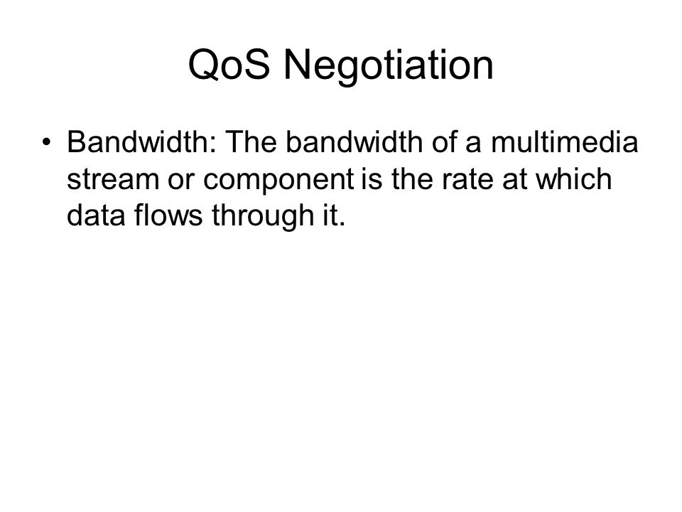 QoS Negotiation Bandwidth: The bandwidth of a multimedia stream or component is the rate at which data flows through it.