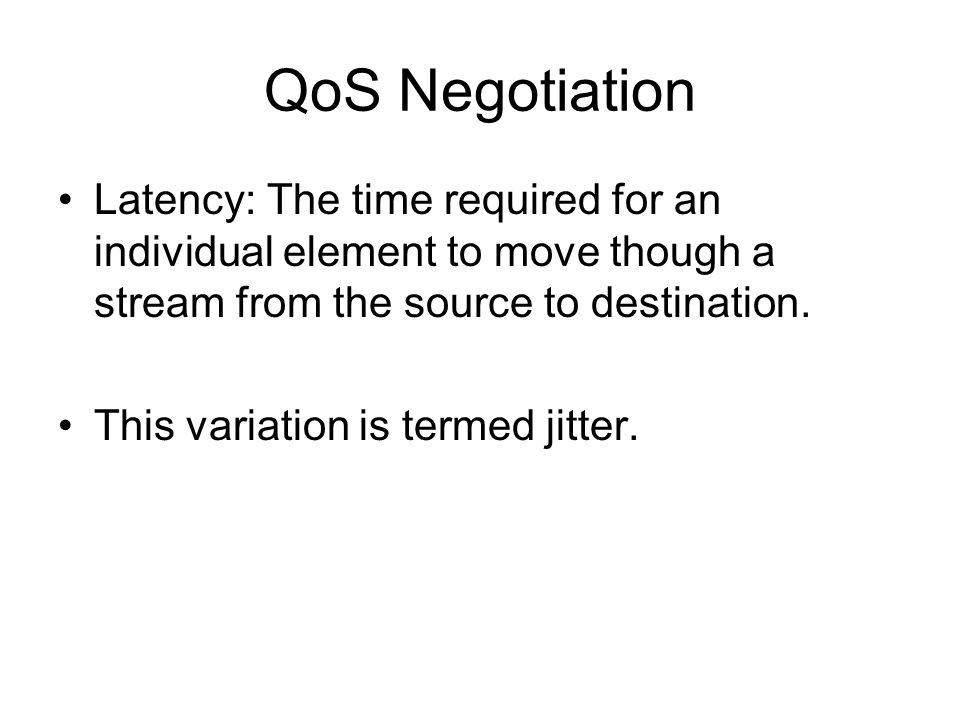 QoS Negotiation Latency: The time required for an individual element to move though a stream from the source to destination.