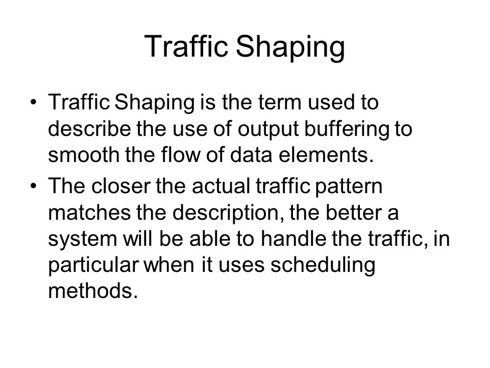 Traffic Shaping Traffic Shaping is the term used to describe the use of output buffering to smooth the flow of data elements.