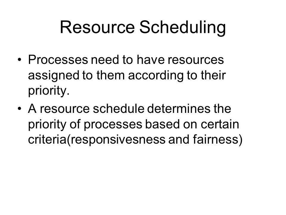 Resource Scheduling Processes need to have resources assigned to them according to their priority.