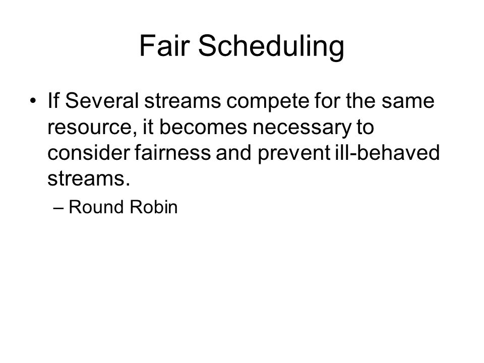 Fair Scheduling If Several streams compete for the same resource, it becomes necessary to consider fairness and prevent ill-behaved streams.