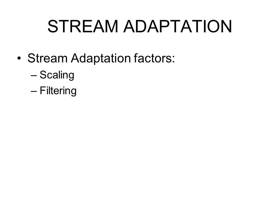 STREAM ADAPTATION Stream Adaptation factors: Scaling Filtering