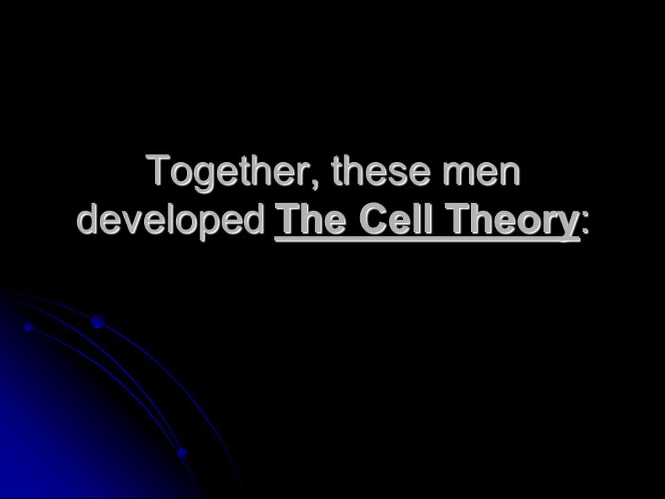 Together, these men developed The Cell Theory: