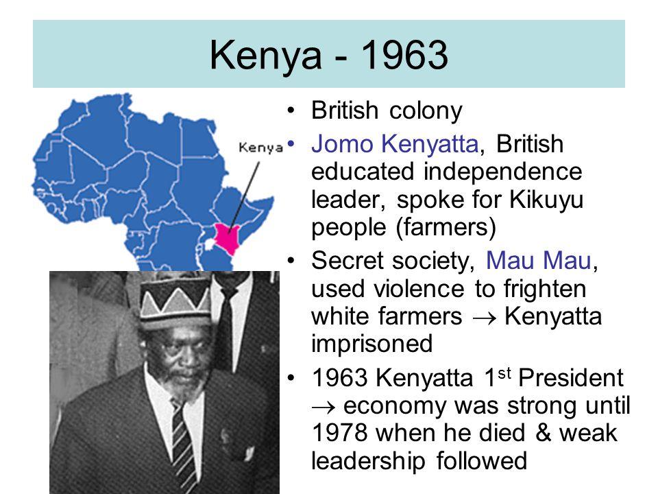 Kenya - 1963 British colony. Jomo Kenyatta, British educated independence leader, spoke for Kikuyu people (farmers)