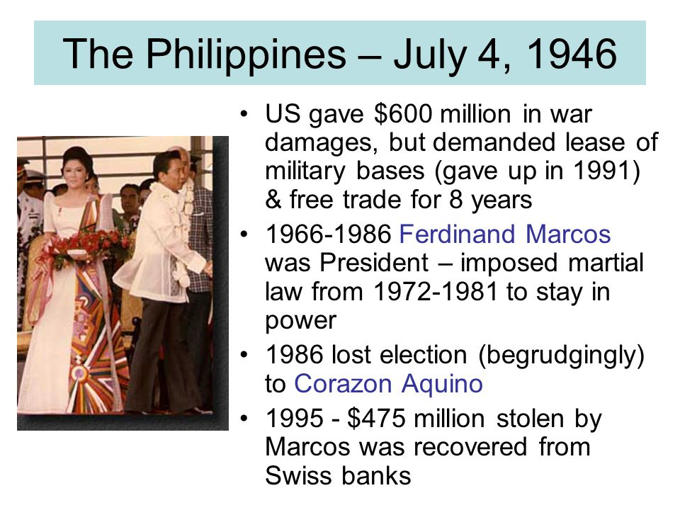 The Philippines – July 4, 1946 US gave $600 million in war damages, but demanded lease of military bases (gave up in 1991) & free trade for 8 years.