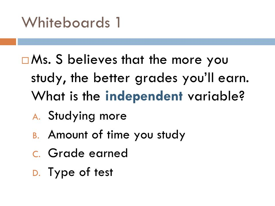 Whiteboards 1 Ms. S believes that the more you study, the better grades you'll earn. What is the independent variable