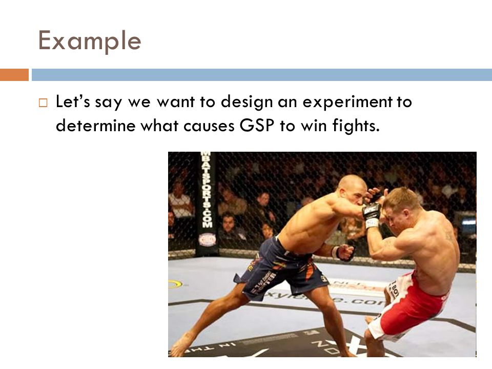 Example Let's say we want to design an experiment to determine what causes GSP to win fights. Ask students to identify IV, DV.
