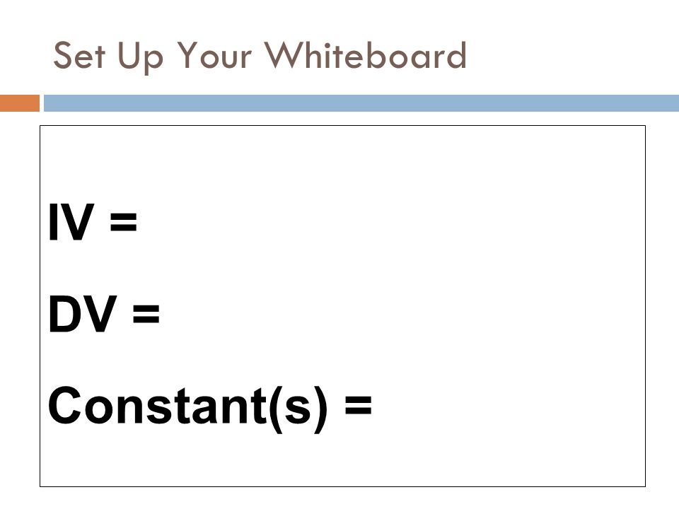Set Up Your Whiteboard IV = DV = Constant(s) =