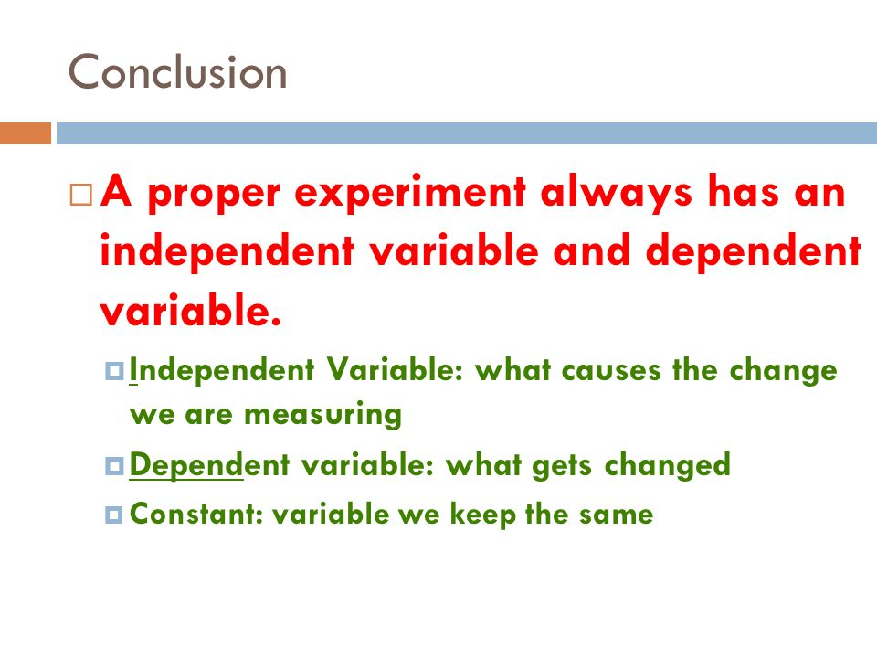 Conclusion A proper experiment always has an independent variable and dependent variable.