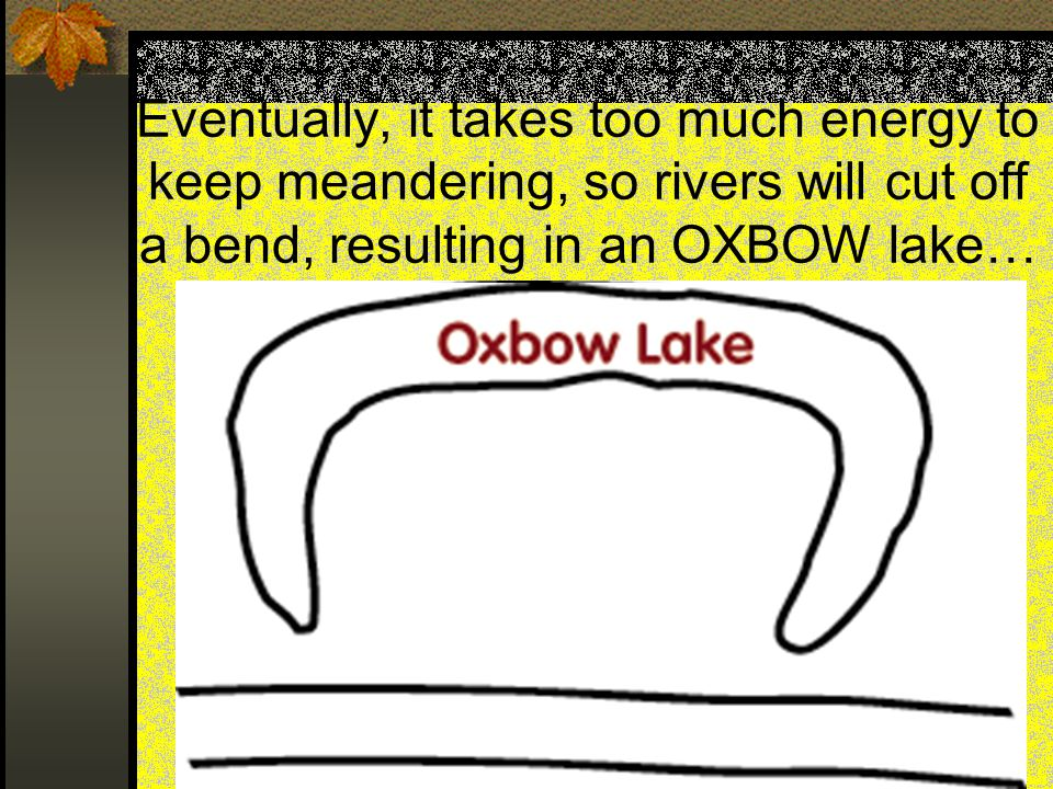 Eventually, it takes too much energy to keep meandering, so rivers will cut off a bend, resulting in an OXBOW lake…
