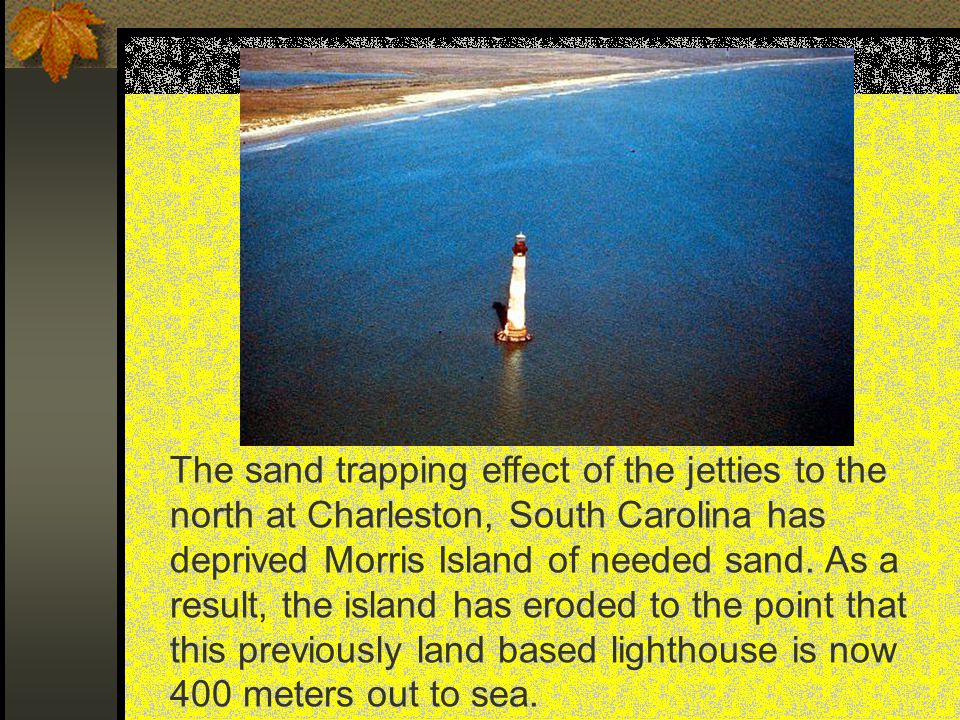 The sand trapping effect of the jetties to the north at Charleston, South Carolina has deprived Morris Island of needed sand.