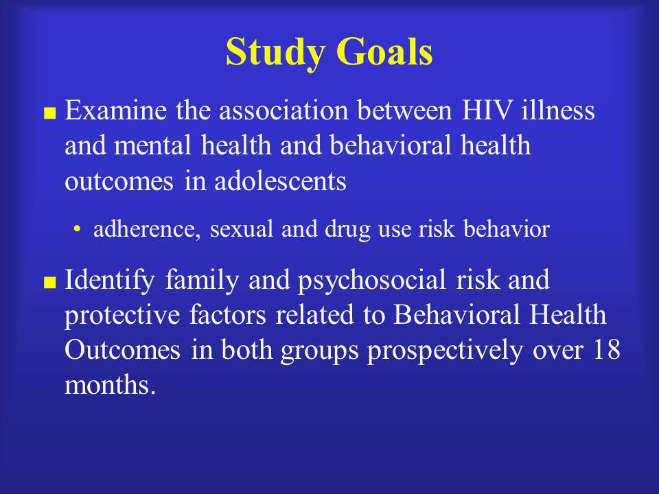 Study Goals Examine the association between HIV illness and mental health and behavioral health outcomes in adolescents.