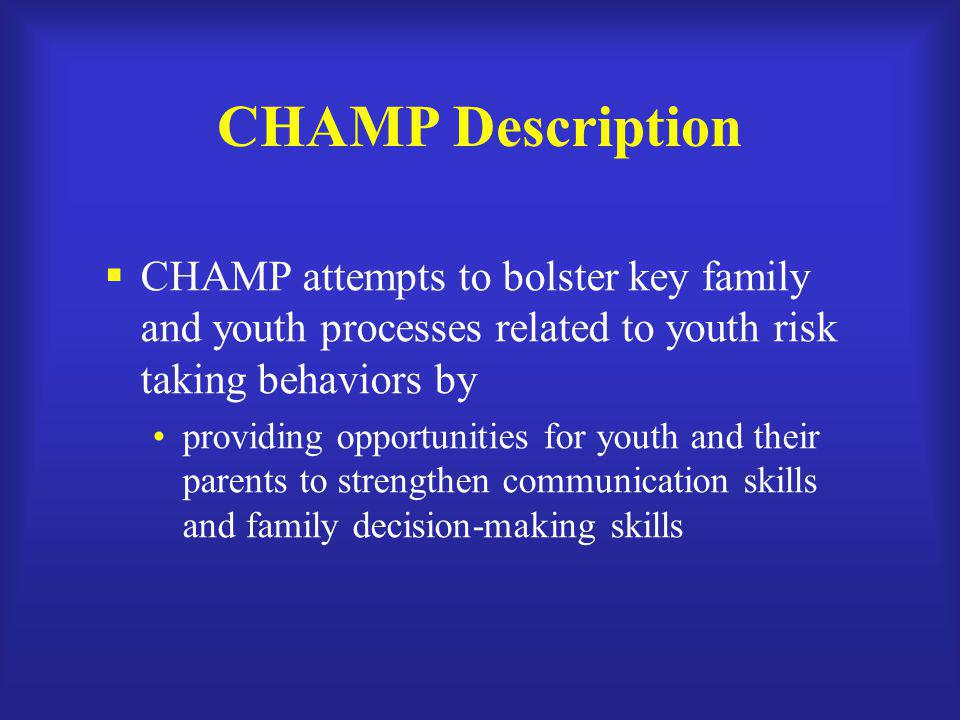 CHAMP Description CHAMP attempts to bolster key family and youth processes related to youth risk taking behaviors by.
