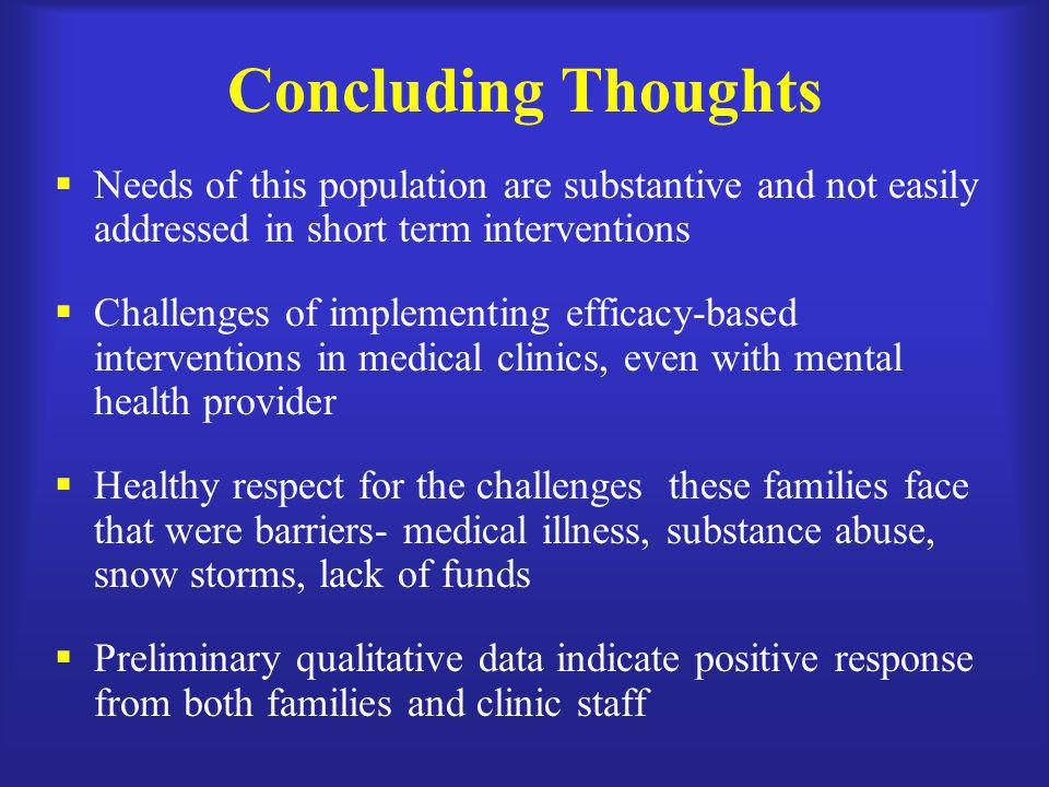 Concluding Thoughts Needs of this population are substantive and not easily addressed in short term interventions.