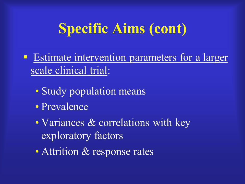 Specific Aims (cont) Estimate intervention parameters for a larger scale clinical trial: Study population means.