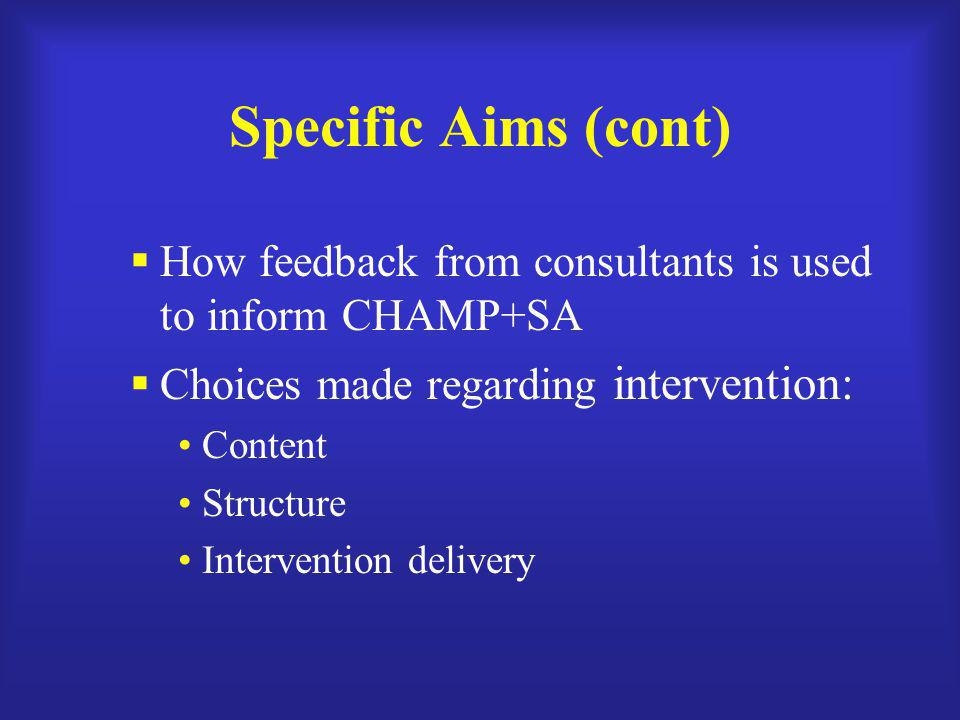 Specific Aims (cont) How feedback from consultants is used to inform CHAMP+SA. Choices made regarding intervention: