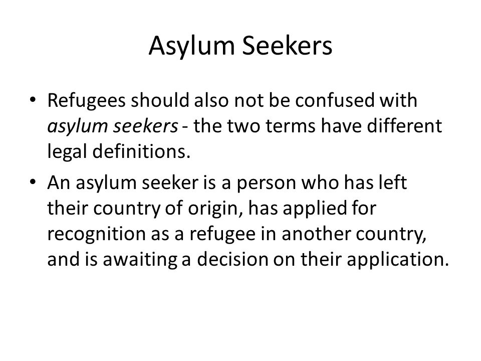 Asylum Seekers Refugees should also not be confused with asylum seekers - the two terms have different legal definitions.