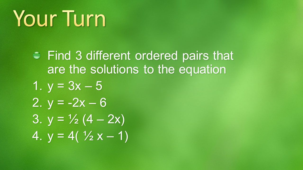 Your Turn Find 3 different ordered pairs that are the solutions to the equation. y = 3x – 5. y = -2x – 6.