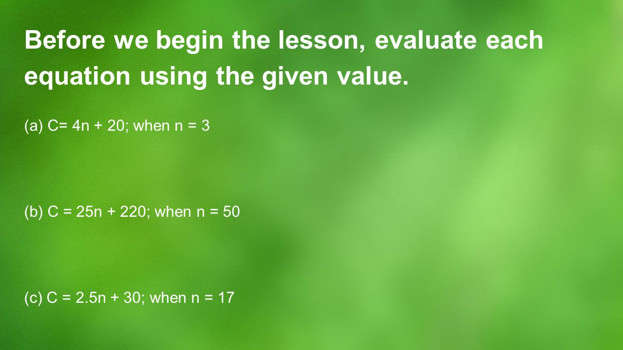 Before we begin the lesson, evaluate each equation using the given value.