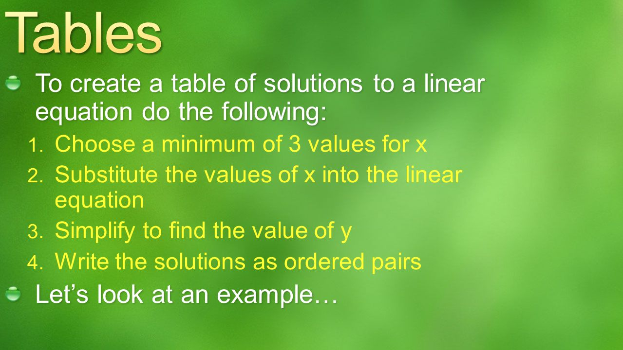 Tables To create a table of solutions to a linear equation do the following: Choose a minimum of 3 values for x.