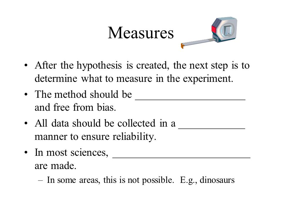 Measures After the hypothesis is created, the next step is to determine what to measure in the experiment.